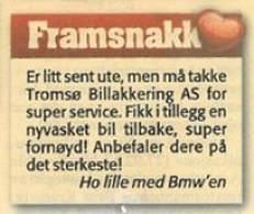 Framsnakk. Er litt sent ute, men må takke Tromsø Billakkering AS for super service. Fikk i tillegg en nyvasket bil tilbake, super fornøyd! Anbefaler dere på det sterkeste! Ho lille med BMW'en.