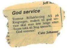 God service. Tromsø Billakkering AS på Ringvegen, maken til god service skal man lete lenge etter. Tusen takk til Stig spesielt. God sommer! Cato Johansen.